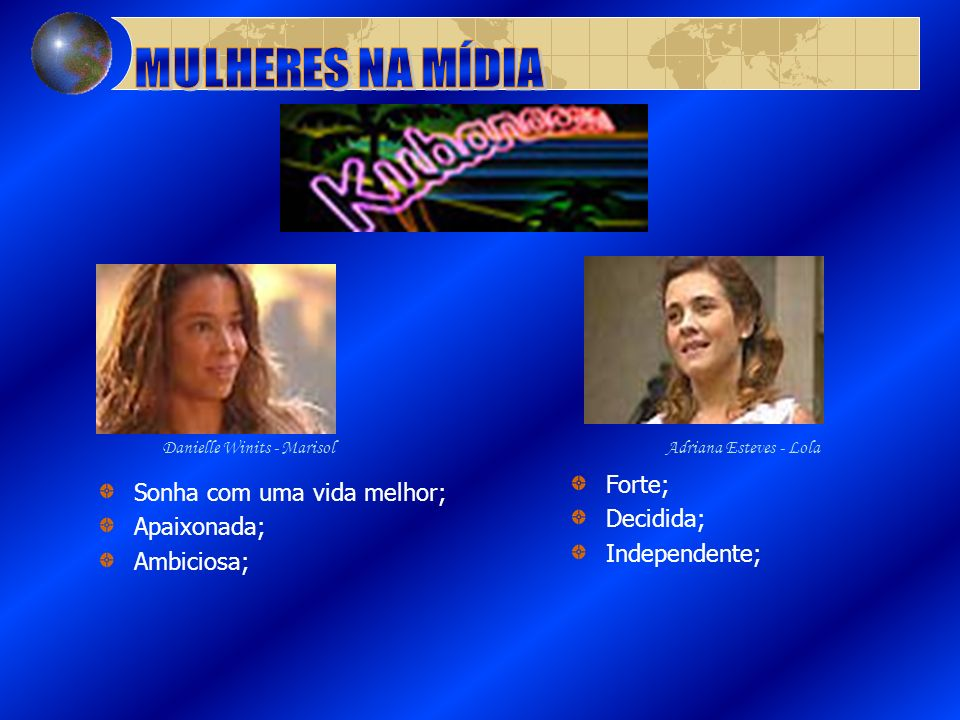 Sonha com uma vida melhor; Apaixonada; Ambiciosa; Forte; Decidida; Independente; Adriana Esteves - LolaDanielle Winits - Marisol