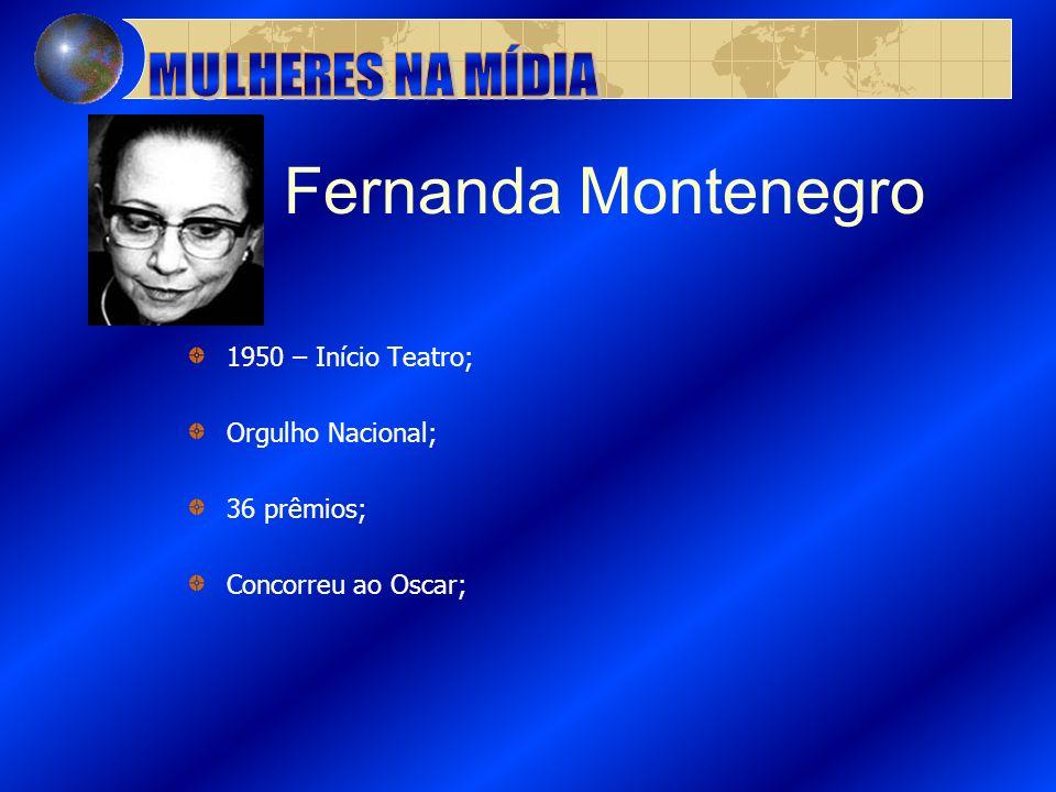 Fernanda Montenegro 1950 – Início Teatro; Orgulho Nacional; 36 prêmios; Concorreu ao Oscar;