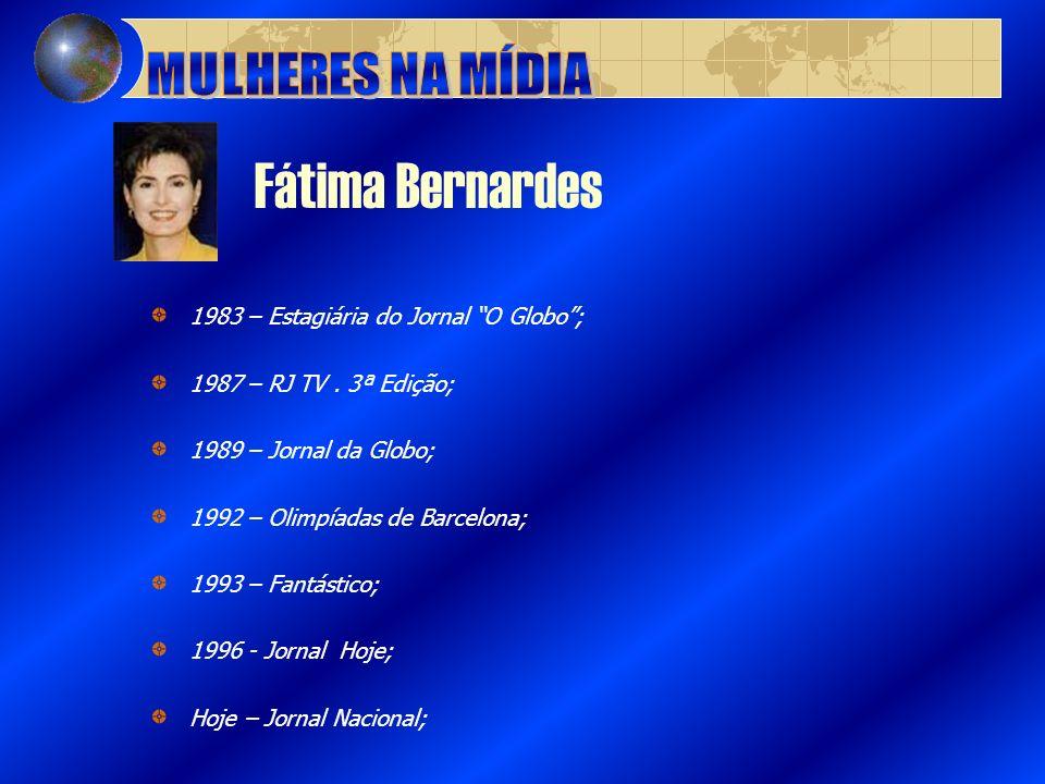Fátima Bernardes 1983 – Estagiária do Jornal O Globo; 1987 – RJ TV. 3ª Edição; 1989 – Jornal da Globo; 1992 – Olimpíadas de Barcelona; 1993 – Fantásti