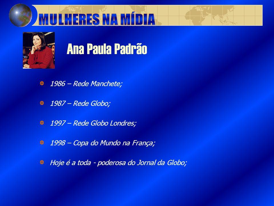 Ana Paula Padrão 1986 – Rede Manchete; 1987 – Rede Globo; 1997 – Rede Globo Londres; 1998 – Copa do Mundo na França; Hoje é a toda - poderosa do Jorna