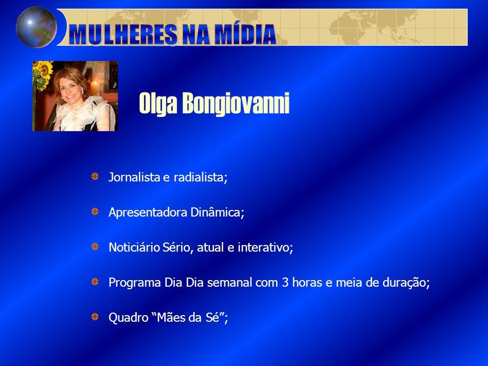 Olga Bongiovanni Jornalista e radialista; Apresentadora Dinâmica; Noticiário Sério, atual e interativo; Programa Dia Dia semanal com 3 horas e meia de