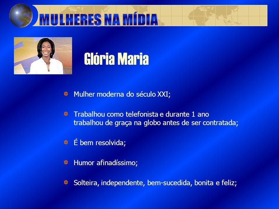 Glória Maria Mulher moderna do século XXI; Trabalhou como telefonista e durante 1 ano trabalhou de graça na globo antes de ser contratada; É bem resol