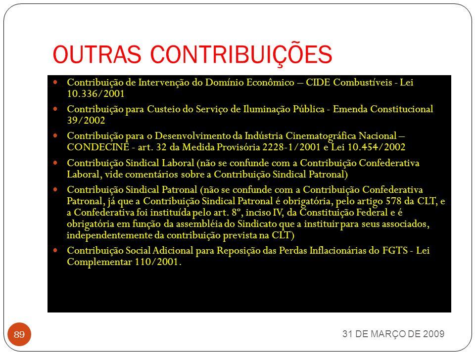 OUTRAS CONTRIBUIÇÕES 31 DE MARÇO DE 2009 88 Contribuições aos Órgãos de Fiscalização Profissional (OAB, CRC, CREA, CRECI, CORE, CRQ, etc) Contribuição à Direção de Portos e Costas (DPC) - Lei 5.461/1968 Contribuição ao Fundo Nacional de Desenvolvimento Científico e Tecnológico - FNDCT - Lei 10.168/2000 Contribuição ao Fundo Nacional de Desenvolvimento da Educação (FNDE), também chamado Salário Educação Contribuição ao Funrural Contribuição ao Instituto Nacional de Colonização e Reforma Agrária (INCRA) - Lei 2.613/1955 Contribuição ao Seguro Acidente de Trabalho (SAT) Contribuição Confederativa Laboral (dos empregados) Contribuição Confederativa Patronal (das empresas)