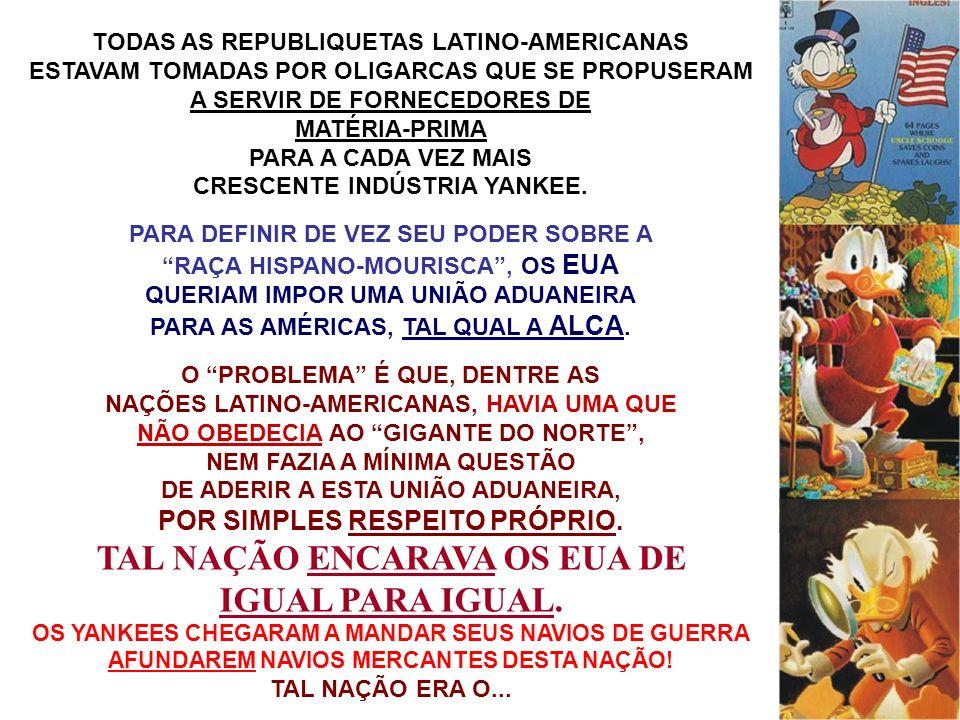 TODAS AS REPUBLIQUETAS LATINO-AMERICANAS ESTAVAM TOMADAS POR OLIGARCAS QUE SE PROPUSERAM A SERVIR DE FORNECEDORES DE MATÉRIA-PRIMA PARA A CADA VEZ MAI