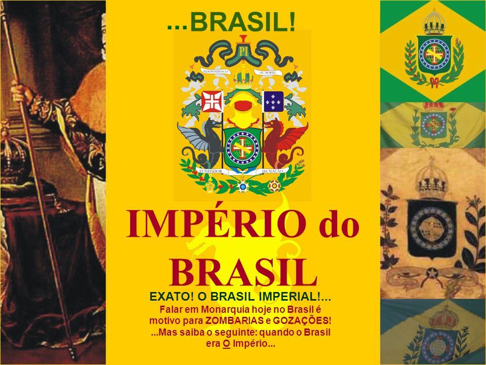 EXATO! O BRASIL IMPERIAL!... Falar em Monarquia hoje no Brasil é motivo para ZOMBARIAS e GOZAÇÕES!...Mas saiba o seguinte: quando o Brasil era O Impér