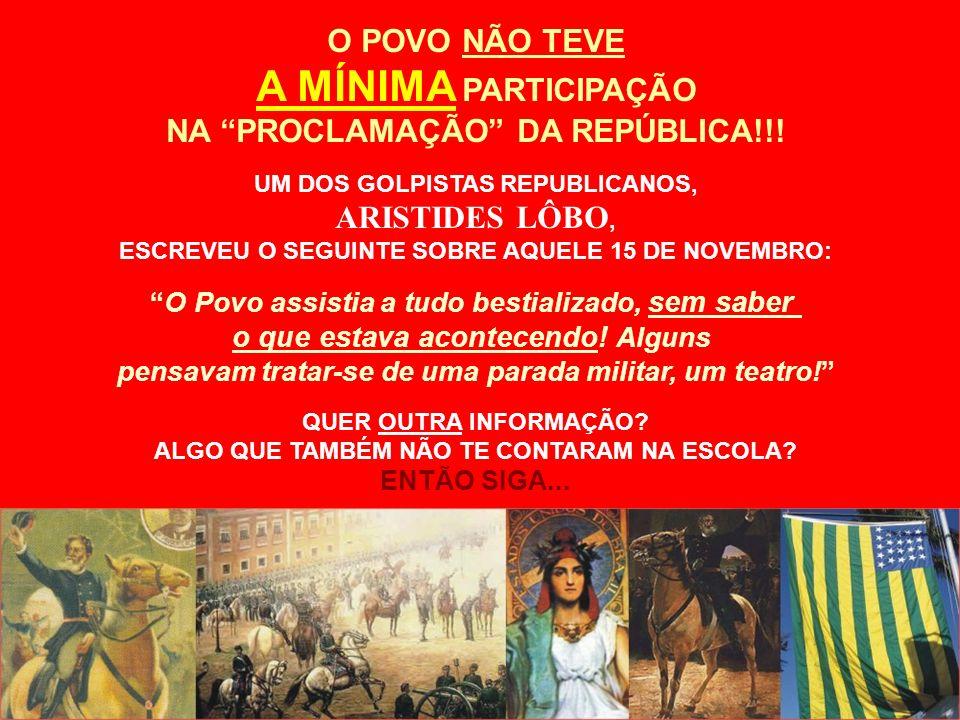 O POVO NÃO TEVE A MÍNIMA PARTICIPAÇÃO NA PROCLAMAÇÃO DA REPÚBLICA!!! UM DOS GOLPISTAS REPUBLICANOS, ARISTIDES LÔBO, ESCREVEU O SEGUINTE SOBRE AQUELE 1