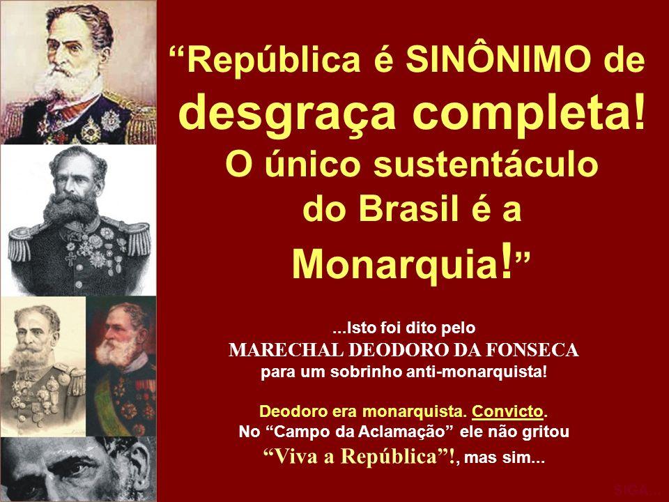 República é SINÔNIMO de desgraça completa! O único sustentáculo do Brasil é a Monarquia !...Isto foi dito pelo MARECHAL DEODORO DA FONSECA para um sob