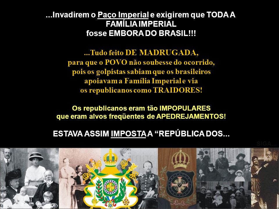 ...Invadirem o Paço Imperial e exigirem que TODA A FAMÍLIA IMPERIAL fosse EMBORA DO BRASIL!!!...Tudo feito DE MADRUGADA, para que o POVO não soubesse
