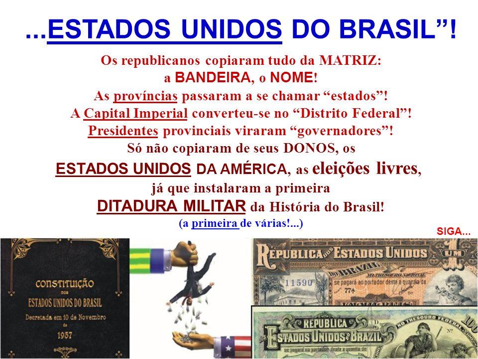 ...ESTADOS UNIDOS DO BRASIL! Os republicanos copiaram tudo da MATRIZ: a BANDEIRA, o NOME ! As províncias passaram a se chamar estados! A Capital Imper