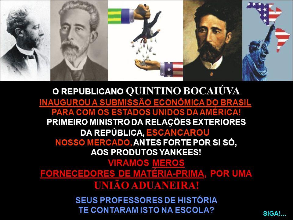 O REPUBLICANO QUINTINO BOCAIÚVA INAUGUROU A SUBMISSÃO ECONÔMICA DO BRASIL PARA COM OS ESTADOS UNIDOS DA AMÉRICA! PRIMEIRO MINISTRO DA RELAÇÕES EXTERIO