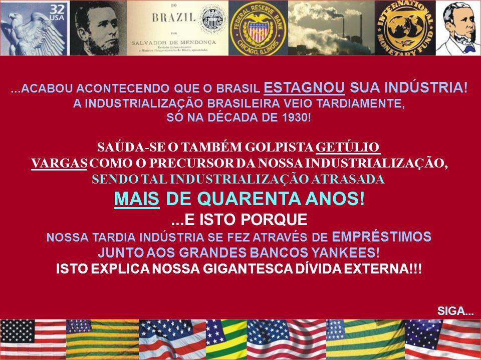 ...ACABOU ACONTECENDO QUE O BRASIL ESTAGNOU SUA INDÚSTRIA! A INDUSTRIALIZAÇÃO BRASILEIRA VEIO TARDIAMENTE, SÓ NA DÉCADA DE 1930! SAÚDA-SE O TAMBÉM GOL