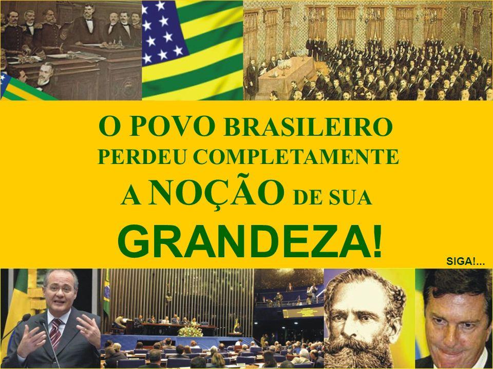 O POVO BRASILEIRO PERDEU COMPLETAMENTE A NOÇÃO DE SUA GRANDEZA! SIGA!...