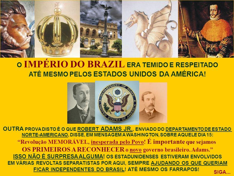 O IMPÉRIO DO BRAZIL ERA TEMIDO E RESPEITADO ATÉ MESMO PELOS ESTADOS UNIDOS DA AMÉRICA! OUTRA PROVA DISTO É O QUE ROBERT ADAMS JR., ENVIADO DO DEPARTAM