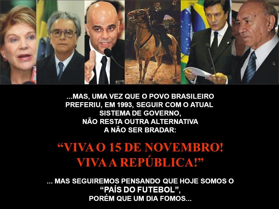 ...MAS, UMA VEZ QUE O POVO BRASILEIRO PREFERIU, EM 1993, SEGUIR COM O ATUAL SISTEMA DE GOVERNO, NÃO RESTA OUTRA ALTERNATIVA A NÃO SER BRADAR: VIVA O 1