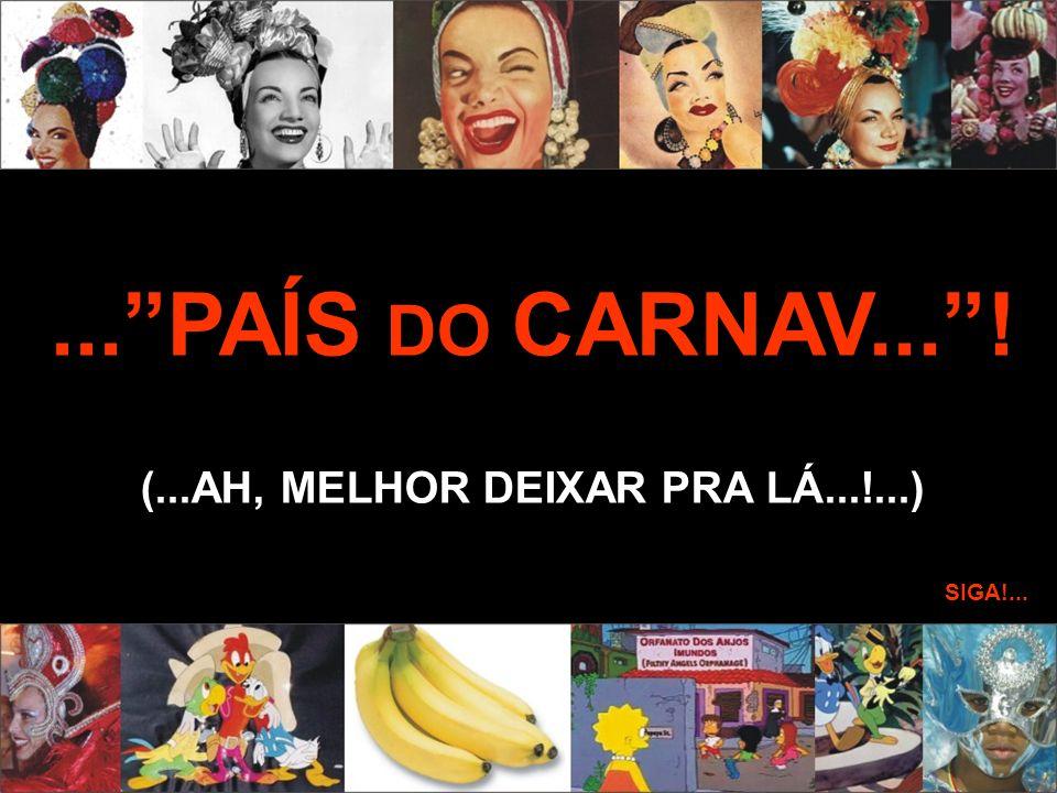 ...PAÍS DO CARNAV...! (...AH, MELHOR DEIXAR PRA LÁ...!...) SIGA!...
