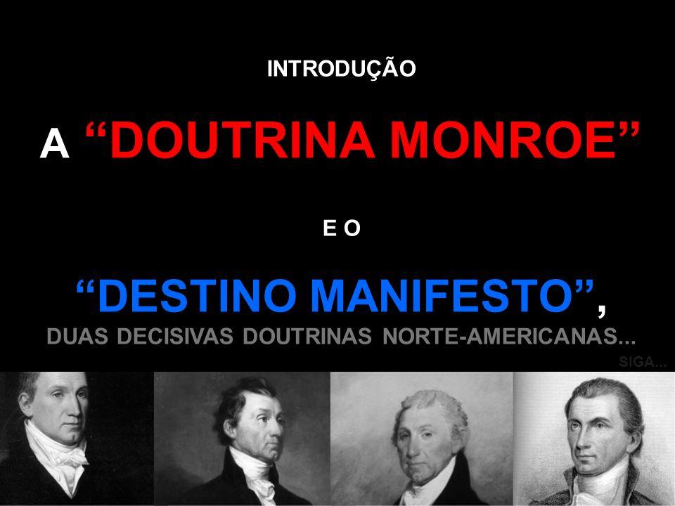 A DOUTRINA MONROE, CRIADA PELO PRESIDENTE MONROE ENTRE 1817 E 1825, BASEADA NAS IDÉIAS DE JEFFERSON, AFIRMAVA QUE OS PAÍSES EUROPEUS NÃO PODERIAM MAIS INTERFERIR NO CONTINENTE AMERICANO.