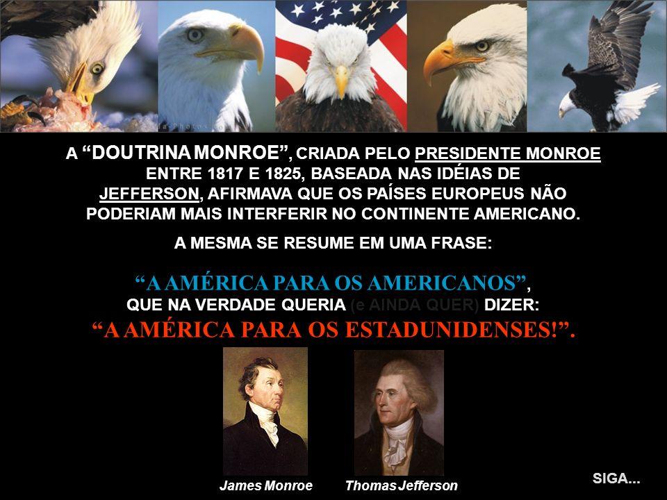 A DOUTRINA MONROE, CRIADA PELO PRESIDENTE MONROE ENTRE 1817 E 1825, BASEADA NAS IDÉIAS DE JEFFERSON, AFIRMAVA QUE OS PAÍSES EUROPEUS NÃO PODERIAM MAIS