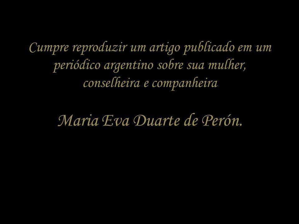Cumpre reproduzir um artigo publicado em um periódico argentino sobre sua mulher, conselheira e companheira Maria Eva Duarte de Perón.
