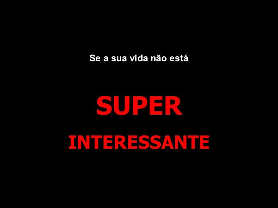 Se a sua vida não está SUPER INTERESSANTE