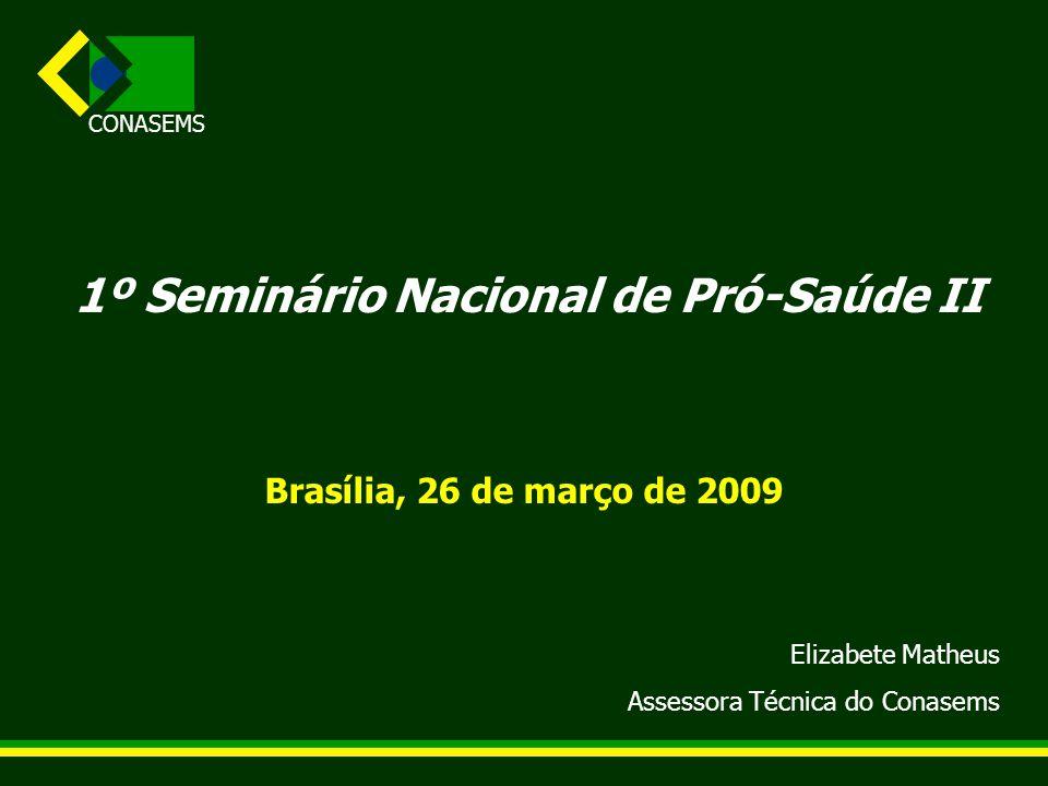 CONASEMS 1º Seminário Nacional de Pró-Saúde II Brasília, 26 de março de 2009 Elizabete Matheus Assessora Técnica do Conasems