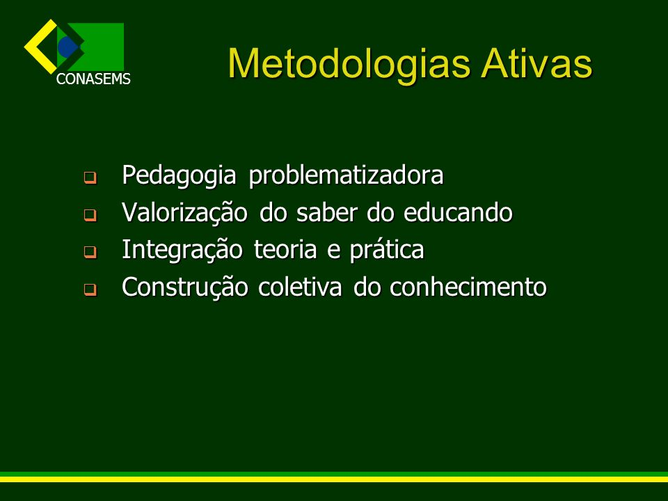 CONASEMS Metodologias Ativas Pedagogia problematizadora Pedagogia problematizadora Valorização do saber do educando Valorização do saber do educando I