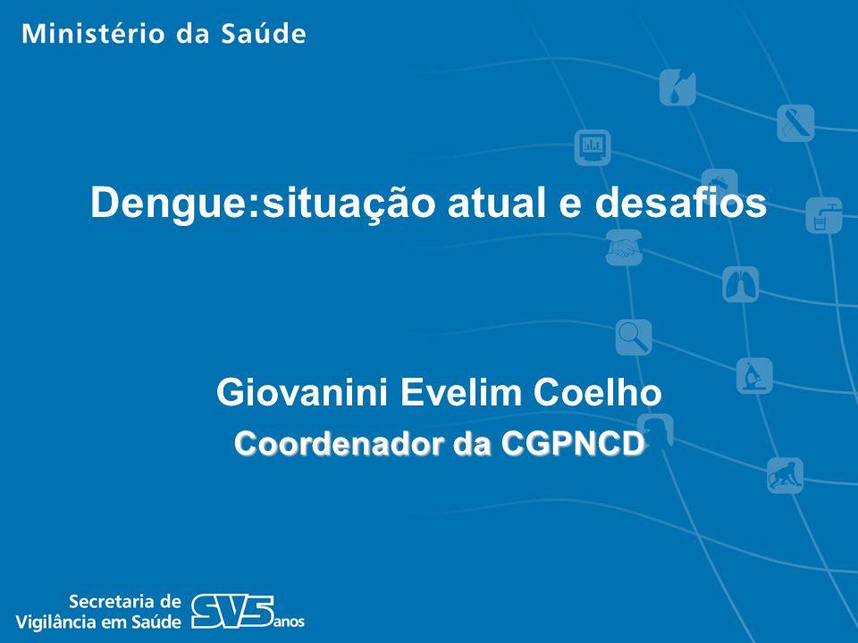 Giovanini Evelim Coelho Coordenador da CGPNCD Dengue:situação atual e desafios
