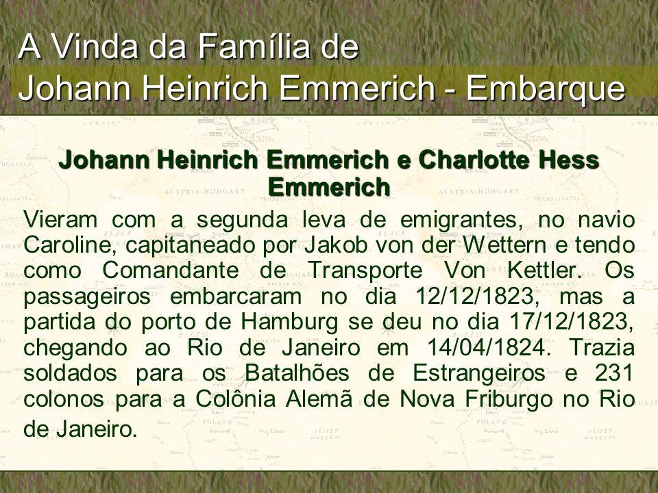 A Vinda da Família de Johann Heinrich Emmerich - Embarque Johann Heinrich Emmerich e Charlotte Hess Emmerich Vieram com a segunda leva de emigrantes, no navio Caroline, capitaneado por Jakob von der Wettern e tendo como Comandante de Transporte Von Kettler.