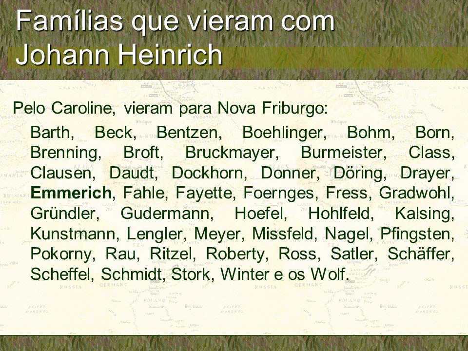 Famílias que vieram com Johann Heinrich Pelo Caroline, vieram para Nova Friburgo: Barth, Beck, Bentzen, Boehlinger, Bohm, Born, Brenning, Broft, Bruck