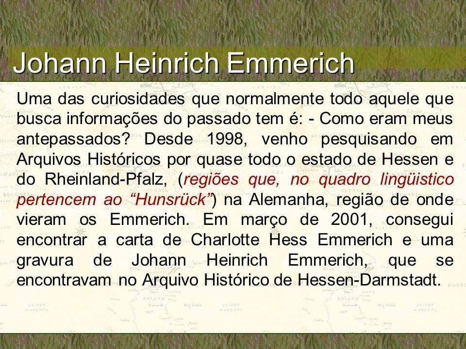 Johann Heinrich Emmerich Uma das curiosidades que normalmente todo aquele que busca informações do passado tem é: - Como eram meus antepassados.