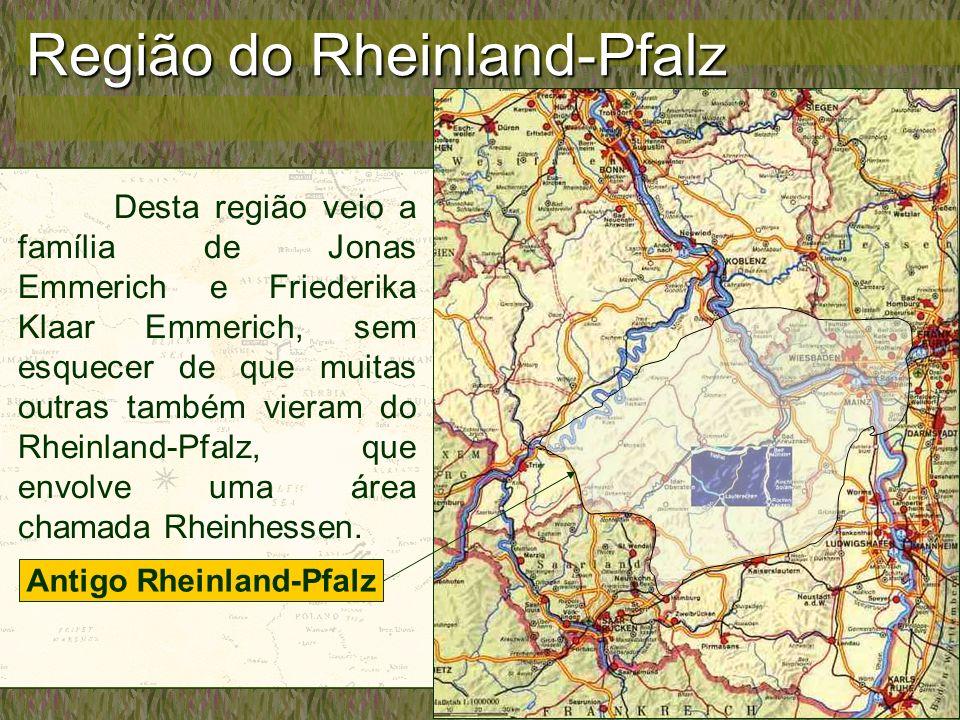 Região do Rheinland-Pfalz Desta região veio a família de Jonas Emmerich e Friederika Klaar Emmerich, sem esquecer de que muitas outras também vieram d
