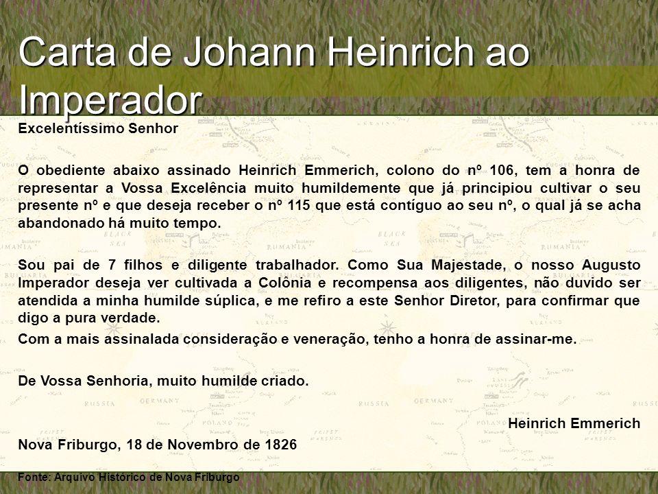 Carta de Johann Heinrich ao Imperador Excelentíssimo Senhor O obediente abaixo assinado Heinrich Emmerich, colono do nº 106, tem a honra de representar a Vossa Excelência muito humildemente que já principiou cultivar o seu presente nº e que deseja receber o nº 115 que está contíguo ao seu nº, o qual já se acha abandonado há muito tempo.