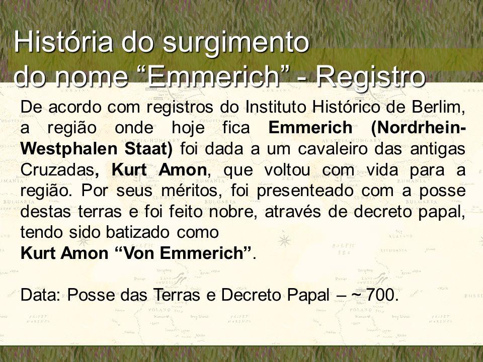 História do surgimento do nome Emmerich - Registro De acordo com registros do Instituto Histórico de Berlim, a região onde hoje fica Emmerich (Nordrhein- Westphalen Staat) foi dada a um cavaleiro das antigas Cruzadas, Kurt Amon, que voltou com vida para a região.