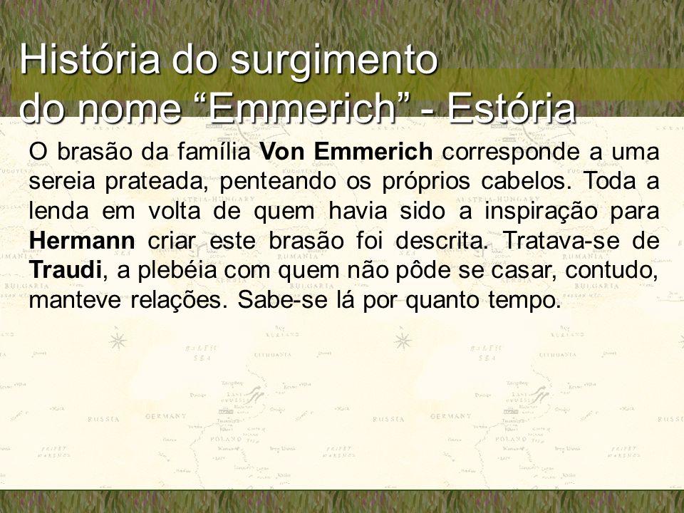 História do surgimento do nome Emmerich - Estória O brasão da família Von Emmerich corresponde a uma sereia prateada, penteando os próprios cabelos. T