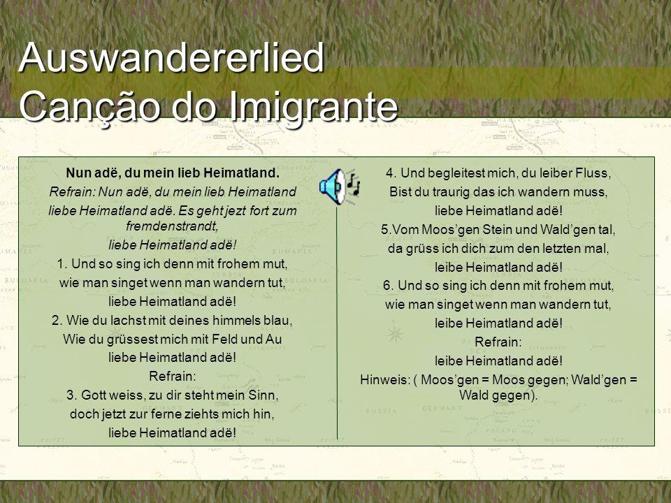 Auswandererlied Canção do Imigrante Nun adë, du mein lieb Heimatland. Refrain: Nun adë, du mein lieb Heimatland liebe Heimatland adë. Es geht jezt for