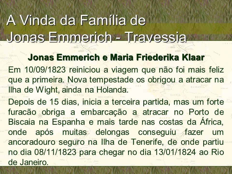 A Vinda da Família de Jonas Emmerich - Travessia Jonas Emmerich e Maria Friederika Klaar Em 10/09/1823 reiniciou a viagem que não foi mais feliz que a primeira.