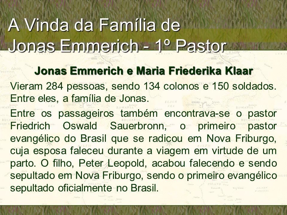 A Vinda da Família de Jonas Emmerich - 1º Pastor Jonas Emmerich e Maria Friederika Klaar Vieram 284 pessoas, sendo 134 colonos e 150 soldados. Entre e