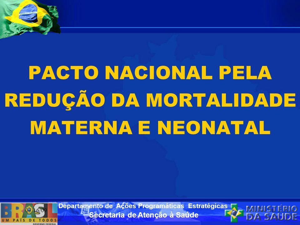 Secretaria de Atenção à Saúde Departamento de Ações Programáticas Estratégicas 03/16/092 BALANÇO DE 04 ANOS DA IMPLEMENTAÇÃO DO PACTO NACIONAL PELA REDUÇÃO DA MORTALIDADE MATERNA E NEONATAL