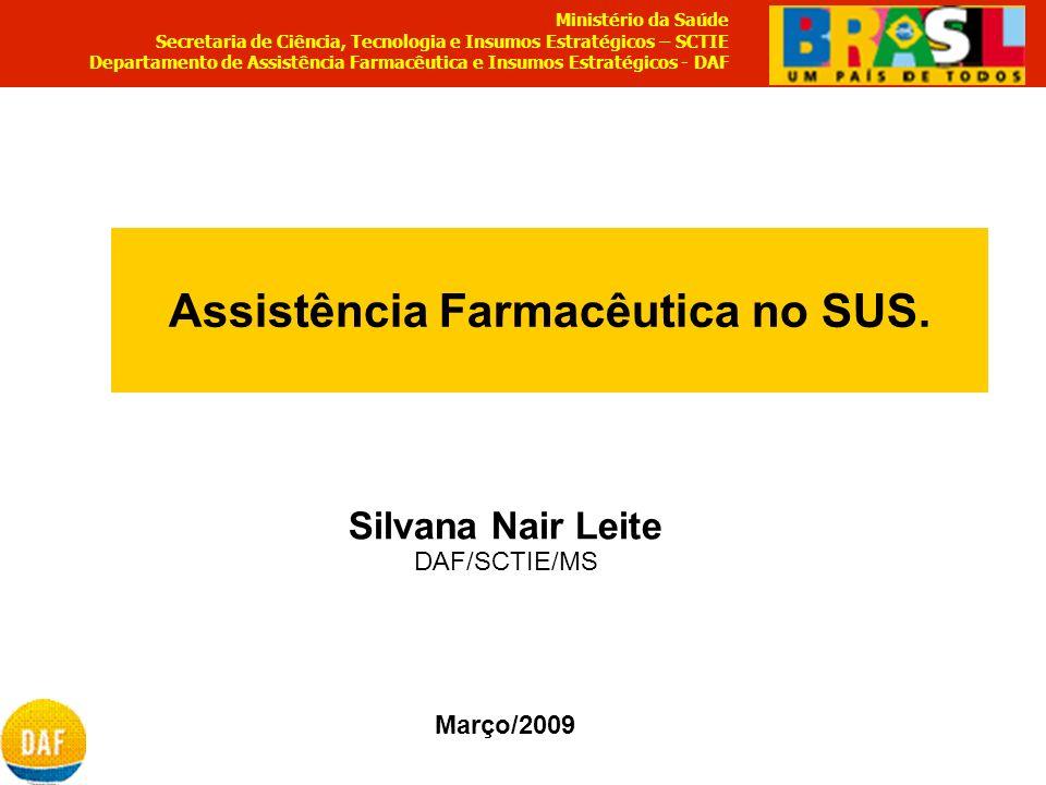 Assistência Farmacêutica no SUS. Silvana Nair Leite DAF/SCTIE/MS Março/2009 Ministério da Saúde Secretaria de Ciência, Tecnologia e Insumos Estratégic