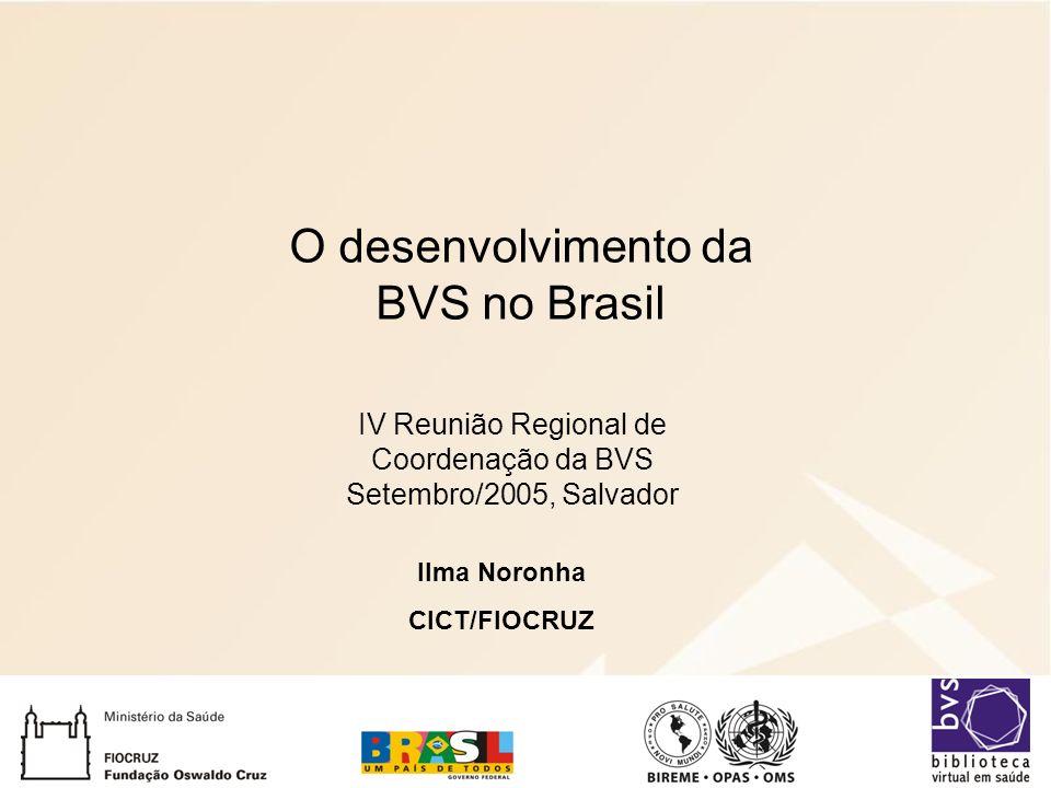 O desenvolvimento da BVS no Brasil Ilma Noronha CICT/FIOCRUZ IV Reunião Regional de Coordenação da BVS Setembro/2005, Salvador