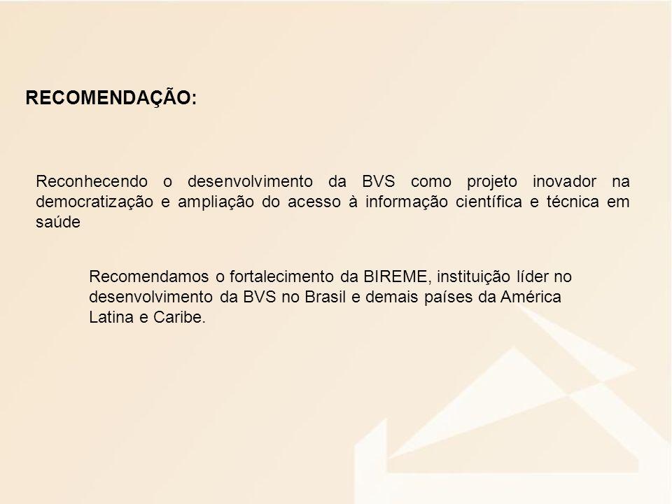 RECOMENDAÇÃO: Reconhecendo o desenvolvimento da BVS como projeto inovador na democratização e ampliação do acesso à informação científica e técnica em saúde Recomendamos o fortalecimento da BIREME, instituição líder no desenvolvimento da BVS no Brasil e demais países da América Latina e Caribe.