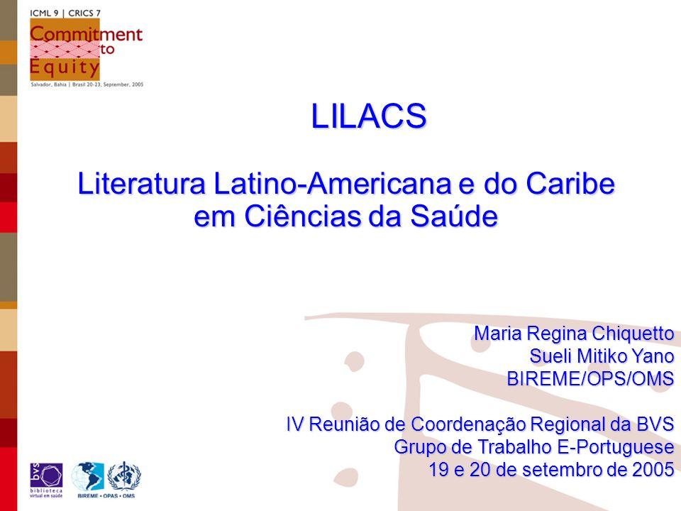 LILACS Maria Regina Chiquetto Sueli Mitiko Yano BIREME/OPS/OMS IV Reunião de Coordenação Regional da BVS Grupo de Trabalho E-Portuguese 19 e 20 de setembro de 2005 Literatura Latino-Americana e do Caribe em Ciências da Saúde
