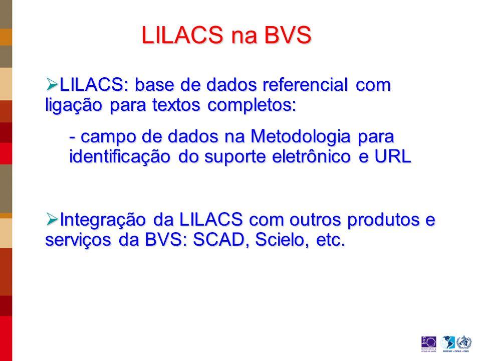 LILACS na BVS LILACS: base de dados referencial com ligação para textos completos: LILACS: base de dados referencial com ligação para textos completos: - campo de dados na Metodologia para identificação do suporte eletrônico e URL Integração da LILACS com outros produtos e serviços da BVS: SCAD, Scielo, etc.