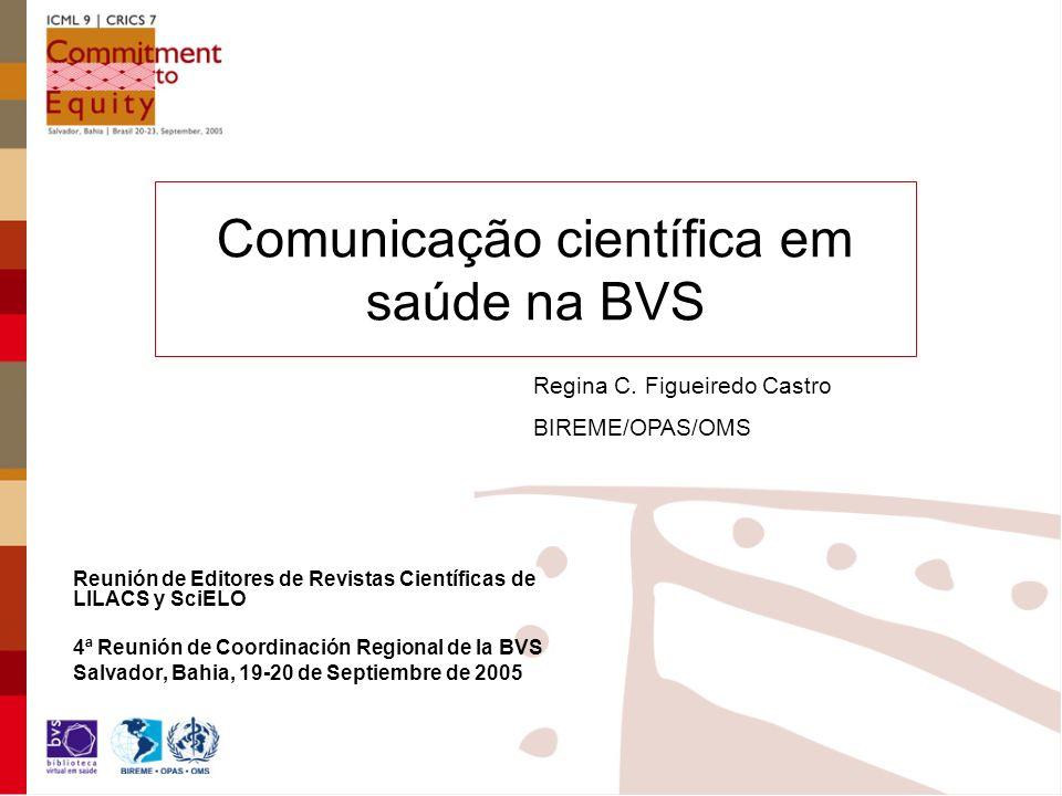 Comunicação científica em saúde na BVS Reunión de Editores de Revistas Científicas de LILACS y SciELO 4ª Reunión de Coordinación Regional de la BVS Sa
