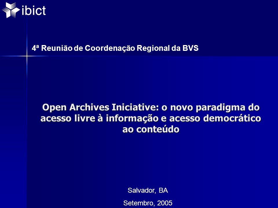 Open Archives Iniciative: o novo paradigma do acesso livre à informação e acesso democrático ao conteúdo Salvador, BA Setembro, 2005 4ª Reunião de Coordenação Regional da BVS