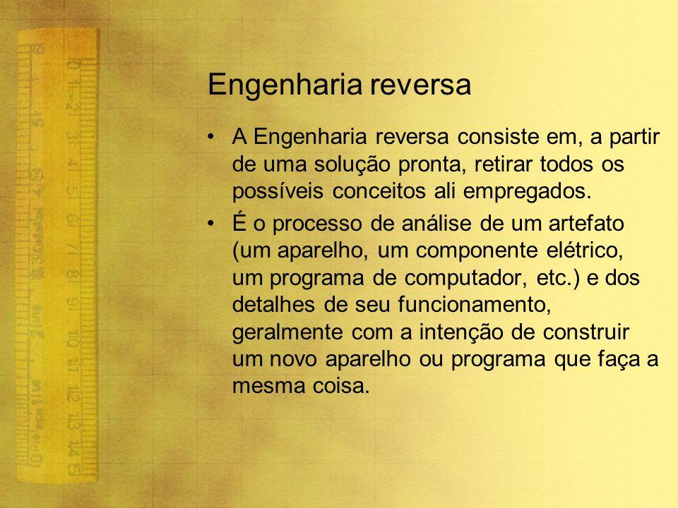 Engenharia reversa A Engenharia reversa consiste em, a partir de uma solução pronta, retirar todos os possíveis conceitos ali empregados. É o processo