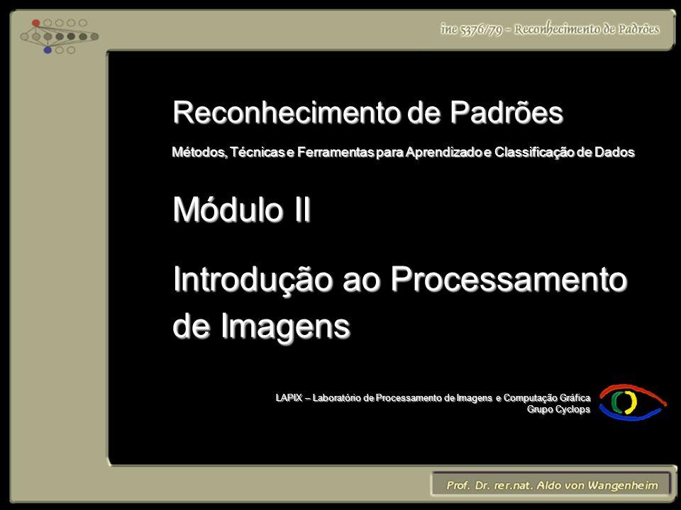 LAPIX – Laboratório de Processamento de Imagens e Computação Gráfica Grupo Cyclops Reconhecimento de Padrões Métodos, Técnicas e Ferramentas para Aprendizado e Classificação de Dados Módulo II Introdução ao Processamento de Imagens