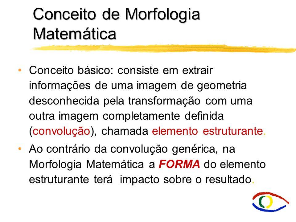 Morfologia Matemática O estudo morfológico concentra-se na estrutura geométrica das imagens. Aplica-se morfologia em, realce, filtragem, segmentação,