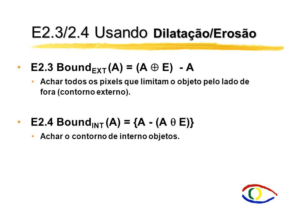 E2.2 Erosão Algoritmo informal da erosão binária: Passe o elemento estruturante por todos os pixels da imagem original: Se nenhum valor dos pixels da