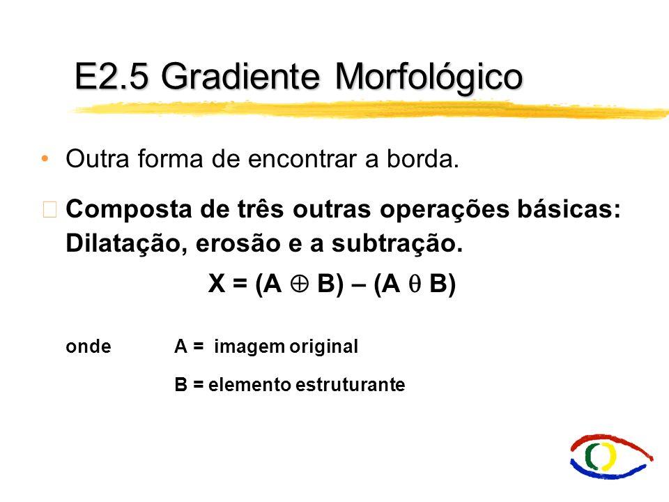 E2.3/2.4 Usando Dilatação/Erosão E2.3 Bound EXT (A) = (A E) - A Achar todos os pixels que limitam o objeto pelo lado de fora (contorno externo). E2.4