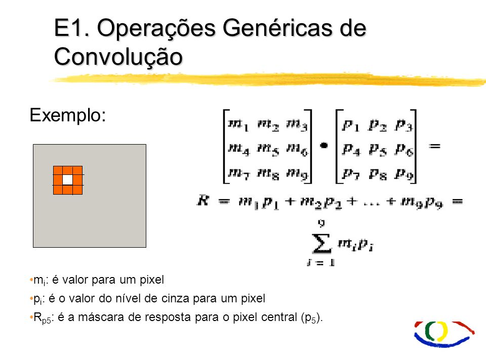 E1. Operações Genéricas de Convolução Como realizamos a convolução ? Podemos considerar a convolução como a aplicação de uma máscara de resposta à ima